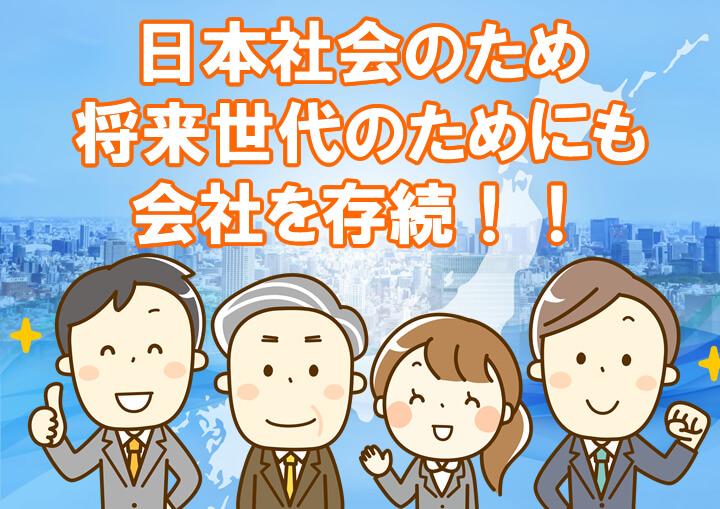 日本社会のために将来世代のために会社を存続させましょう!!
